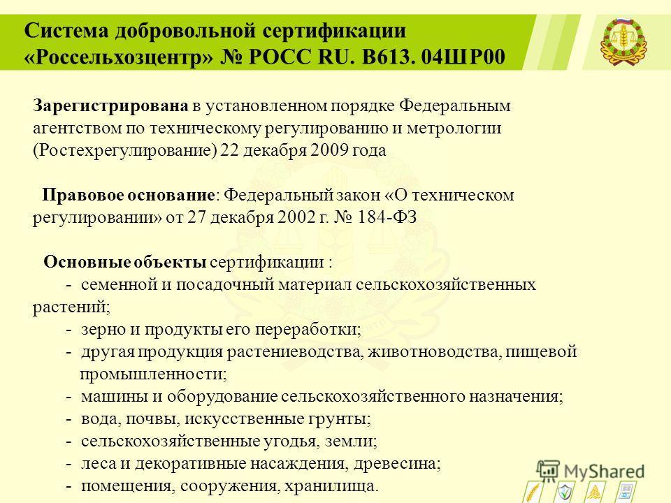Система добровольной сертификации «Россельхозцентр» РОСС RU. В613. 04ШР00 Зарегистрирована в установленном порядке Федеральным агентством по техническому регулированию и метрологии (Ростехрегулирование) 22 декабря 2009 года Правовое основание: Федера