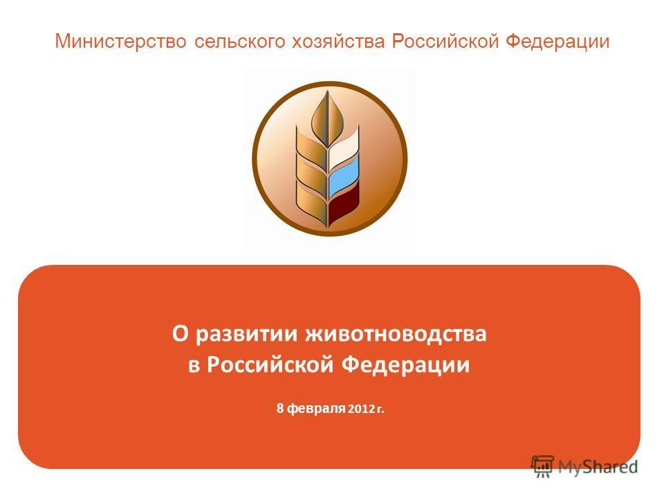 О развитии животноводства в Российской Федерации 8 февраля 2012 г. Министерство сельского хозяйства Российской Федерации
