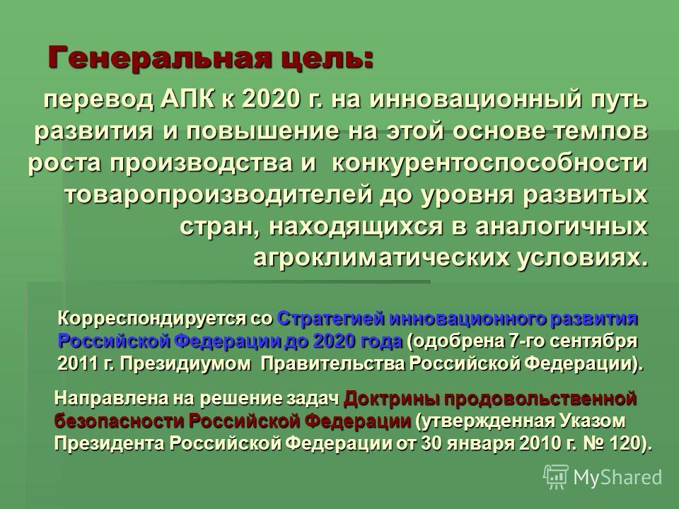 Генеральная цель: перевод АПК к 2020 г. на инновационный путь развития и повышение на этой основе темпов роста производства и конкурентоспособности товаропроизводителей до уровня развитых стран, находящихся в аналогичных агроклиматических условиях. К