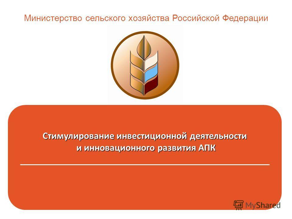 Стимулирование инвестиционной деятельности и инновационного развития АПК и инновационного развития АПК _______________________________________________________ Министерство сельского хозяйства Российской Федерации