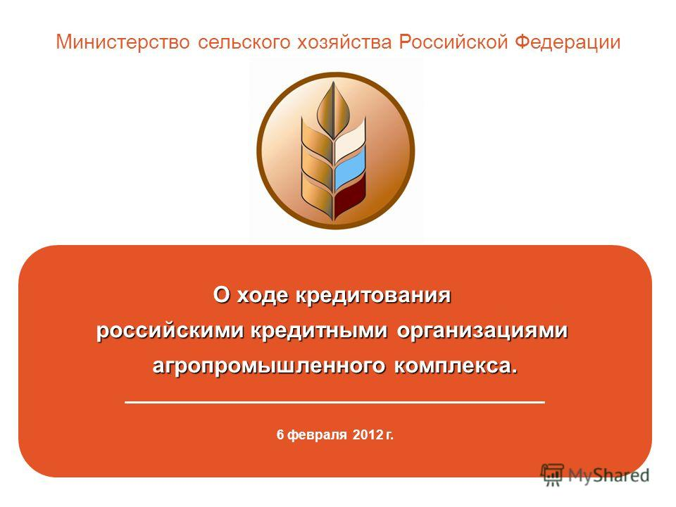 О ходе кредитования российскими кредитными организациями агропромышленного комплекса. _____________________________________________ 6 февраля 2012 г. Министерство сельского хозяйства Российской Федерации