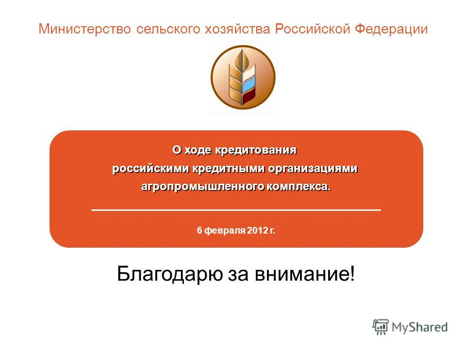 О ходе кредитования российскими кредитными организациями агропромышленного комплекса. _____________________________________________ 6 февраля 2012 г. Министерство сельского хозяйства Российской Федерации Благодарю за внимание!