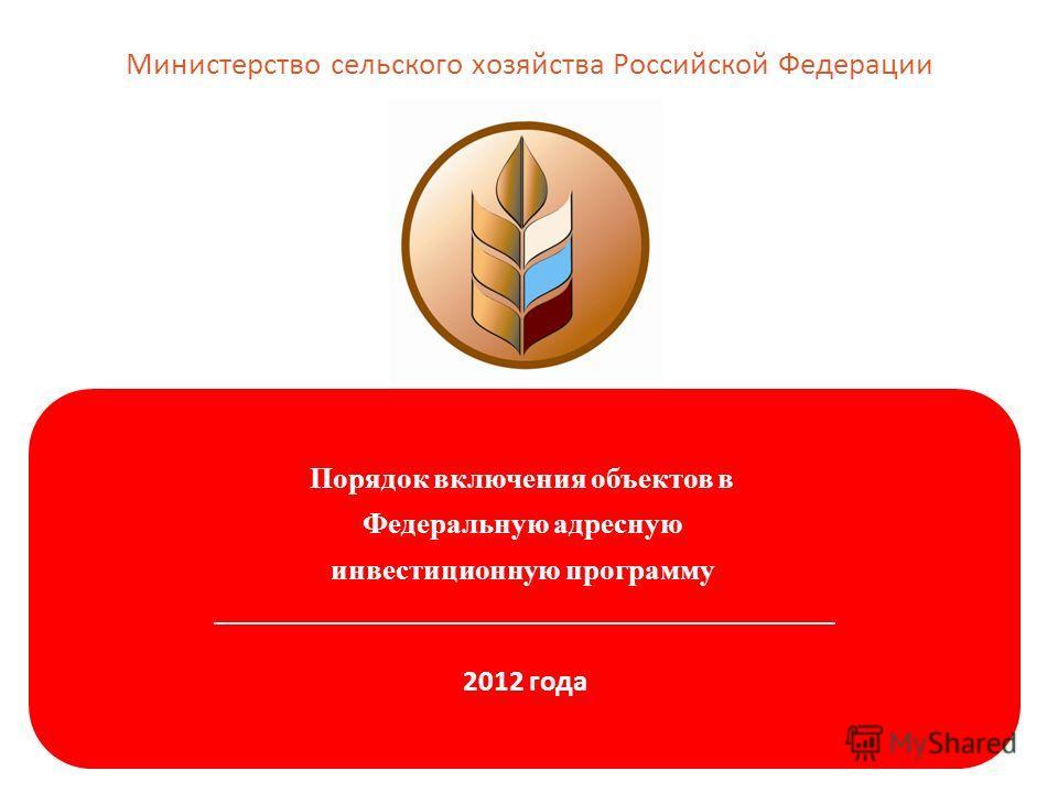 Порядок включения объектов в Федеральную адресную инвестиционную программу _______________________________________________ 2012 года Министерство сельского хозяйства Российской Федерации