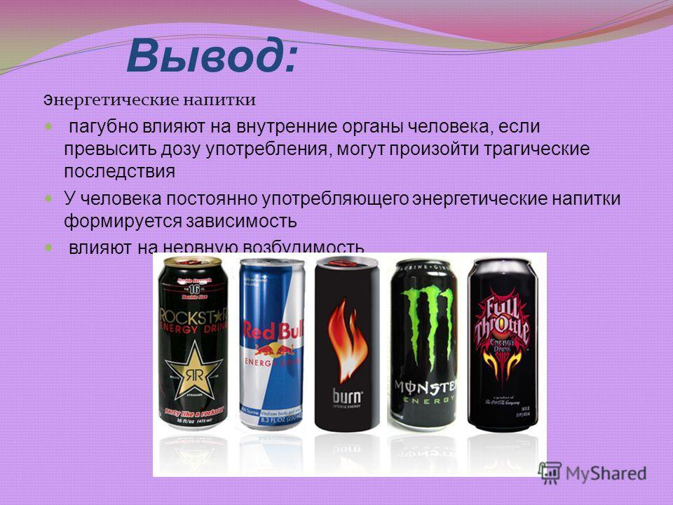 Вывод: э нергетические напитки пагубно влияют на внутренние органы человека, если превысить дозу употребления, могут произойти трагические последствия У человека постоянно употребляющего энергетические напитки формируется зависимость влияют на нервну
