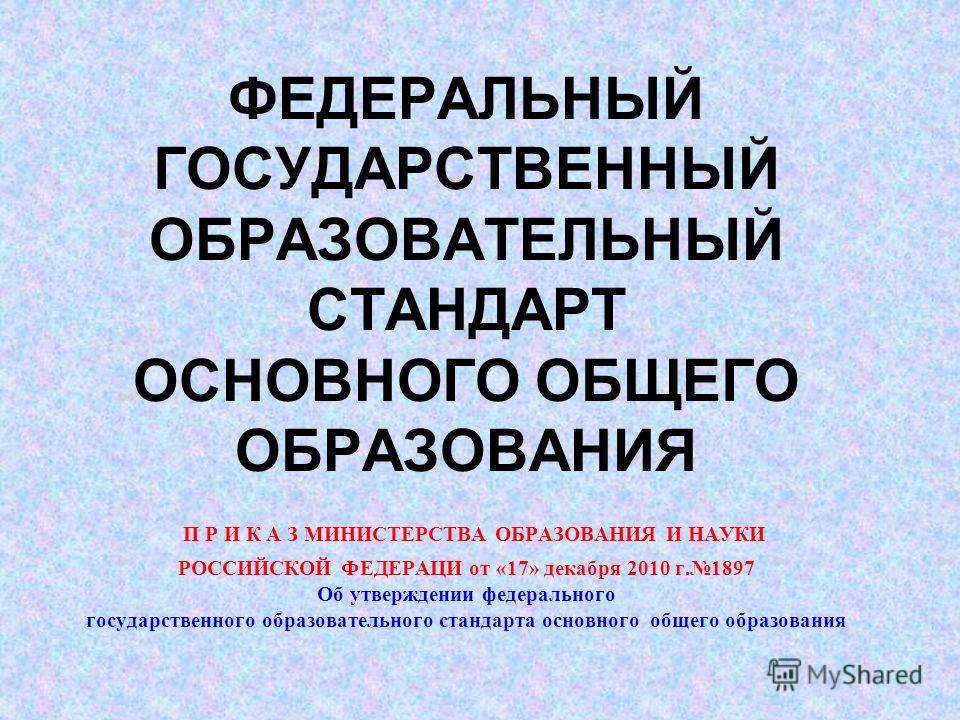 ФЕДЕРАЛЬНЫЙ ГОСУДАРСТВЕННЫЙ ОБРАЗОВАТЕЛЬНЫЙ СТАНДАРТ ОСНОВНОГО ОБЩЕГО ОБРАЗОВАНИЯ П Р И К А З МИНИСТЕРСТВА ОБРАЗОВАНИЯ И НАУКИ РОССИЙСКОЙ ФЕДЕРАЦИ от «17» декабря 2010 г.1897 Об утверждении федерального государственного образовательного стандарта осн