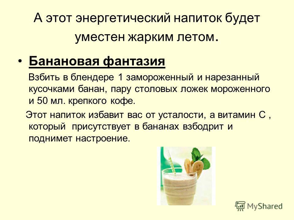 А этот энергетический напиток будет уместен жарким летом. Банановая фантазия Взбить в блендере 1 замороженный и нарезанный кусочками банан, пару столовых ложек мороженного и 50 мл. крепкого кофе. Этот напиток избавит вас от усталости, а витамин С, ко