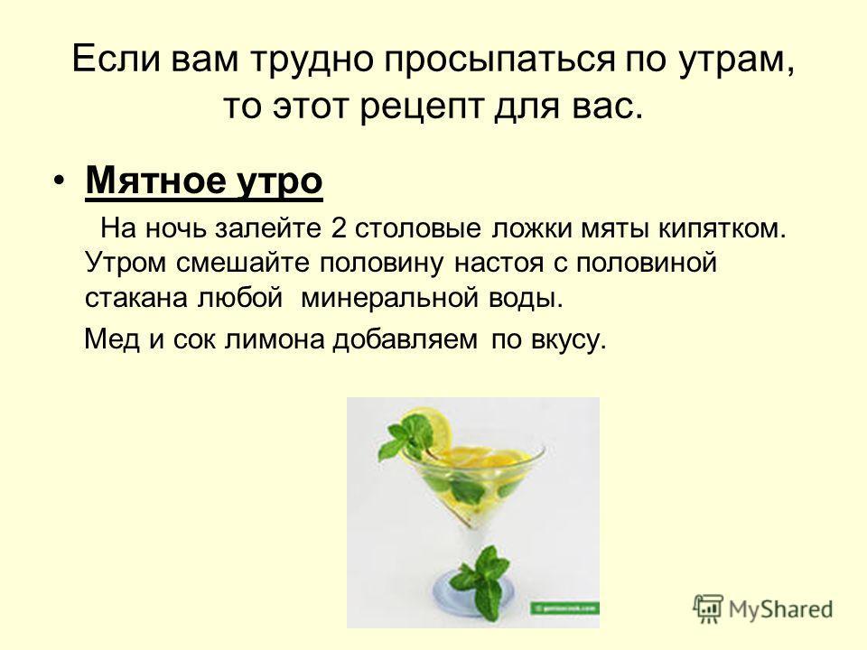 Если вам трудно просыпаться по утрам, то этот рецепт для вас. Мятное утро На ночь залейте 2 столовые ложки мяты кипятком. Утром смешайте половину настоя с половиной стакана любой минеральной воды. Мед и сок лимона добавляем по вкусу.