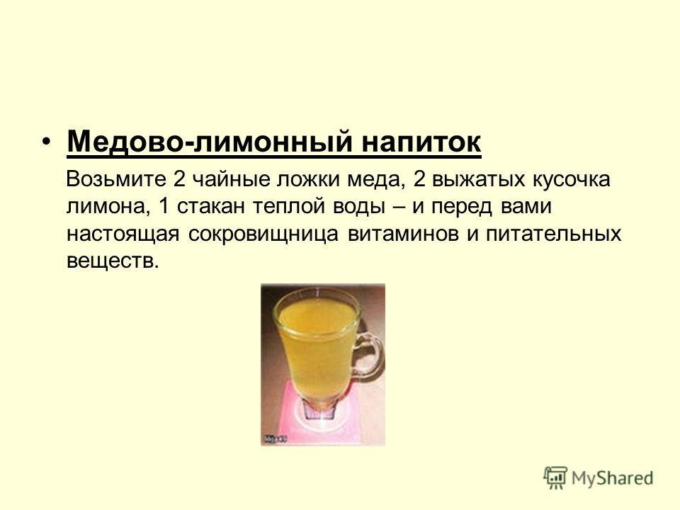 Медово-лимонный напиток Возьмите 2 чайные ложки меда, 2 выжатых кусочка лимона, 1 стакан теплой воды – и перед вами настоящая сокровищница витаминов и питательных веществ.