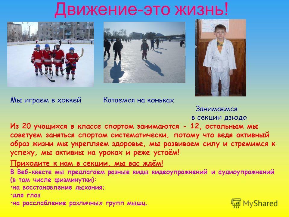 Движение-это жизнь! Мы играем в хоккей Катаемся на коньках Занимаемся в секции дзюдо Из 20 учащихся в классе спортом занимаются - 12, остальным мы советуем заняться спортом систематически, потому что ведя активный образ жизни мы укрепляем здоровье, м