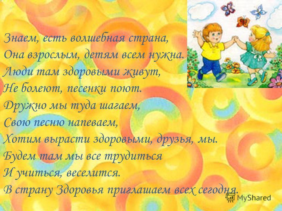 Знаем, есть волшебная страна, Она взрослым, детям всем нужна. Люди там здоровыми живут, Не болеют, песенки поют. Дружно мы туда шагаем, Свою песню напеваем, Хотим вырасти здоровыми, друзья, мы. Будем там мы все трудиться И учиться, веселится. В стран
