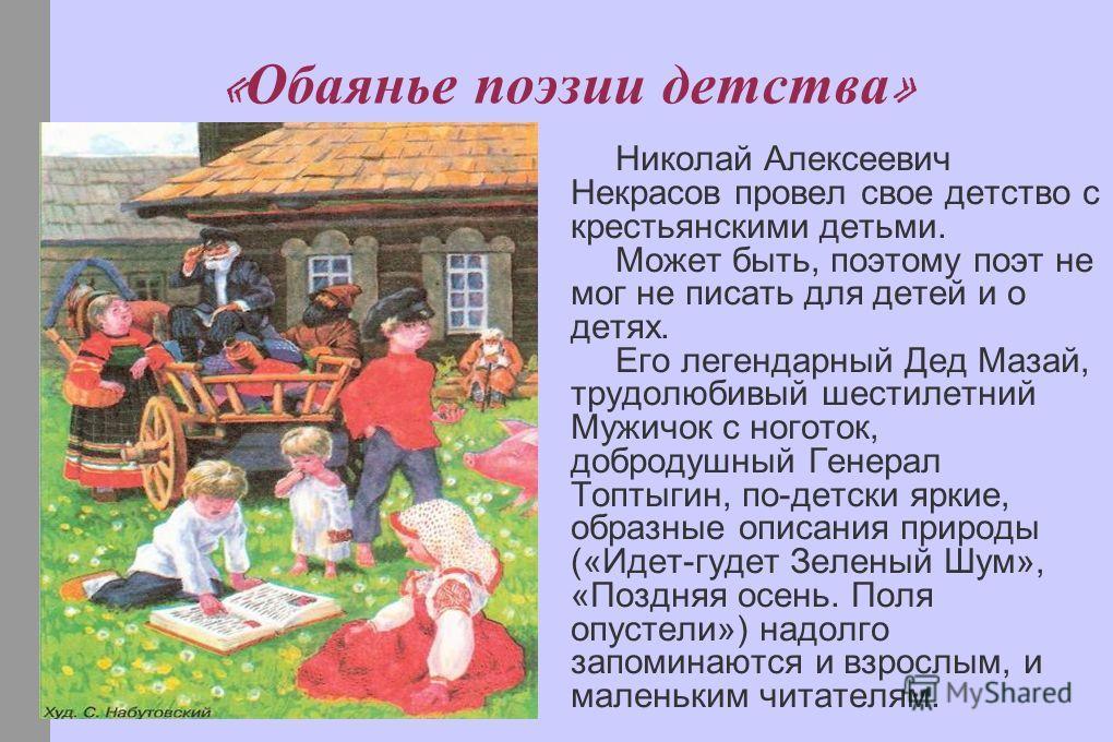 « Обаянье поэзии детства » Николай Алексеевич Некрасов провел свое детство с крестьянскими детьми. Может быть, поэтому поэт не мог не писать для детей и о детях. Его легендарный Дед Мазай, трудолюбивый шестилетний Мужичок с ноготок, добродушный Генер