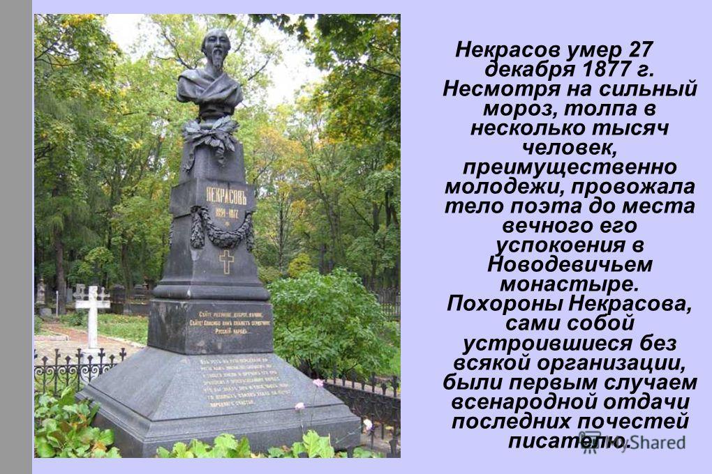 Некрасов умер 27 декабря 1877 г. Несмотря на сильный мороз, толпа в несколько тысяч человек, преимущественно молодежи, провожала тело поэта до места вечного его успокоения в Новодевичьем монастыре. Похороны Некрасова, сами собой устроившиеся без всяк