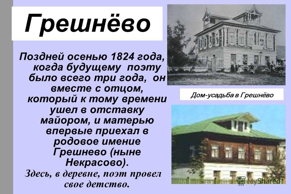 Грешнёво Поздней осенью 1824 года, когда будущему поэту было всего три года, он вместе с отцом, который к тому времени ушел в отставку майором, и матерью впервые приехал в родовое имение Грешнево (ныне Некрасово). Здесь, в деревне, поэт провел свое д