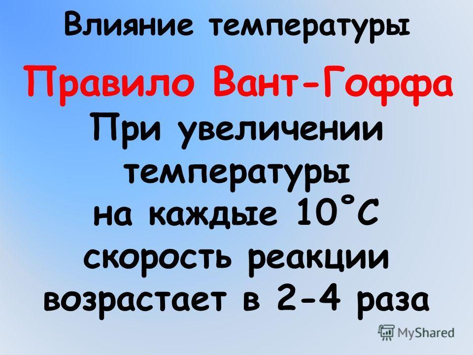 Влияние температуры При увеличении температуры на каждые 10˚С скорость реакции возрастает в 2-4 раза Правило Вант-Гоффа