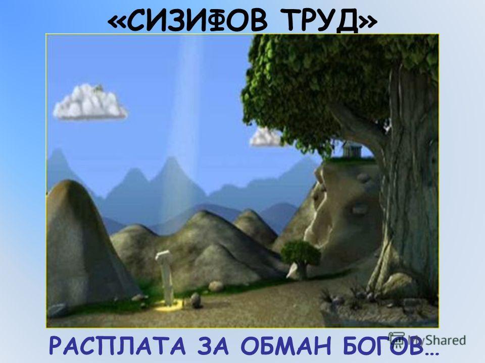 РАСПЛАТА ЗА ОБМАН БОГОВ… «СИЗИФОВ ТРУД»