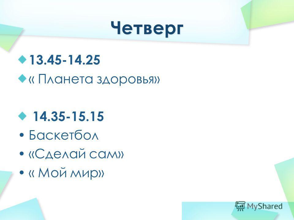 13.45-14.25 « Планета здоровья» 14.35-15.15 Баскетбол «Сделай сам» « Мой мир»