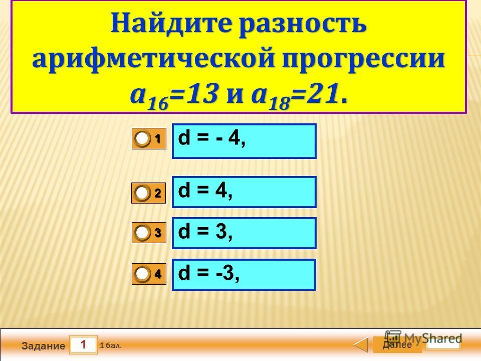 1 Задание Далее 1 бал. 1111 0 2222 0 3333 0 4444 0 Арифметический квадратный корень d = - 4, d = 4, d = 3,d = 3, d = -3, Найдите разность арифметической прогрессии а 16 =13 и а 18 =21.