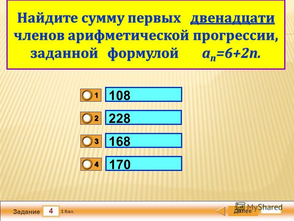 4 Задание Далее 1 бал. 1111 0 2222 0 3333 0 4444 0 Арифметический квадратный корень 108 228 168 170 Найдите сумму первых двенадцати членов арифметической прогрессии, заданной формулой а n =6+2n.