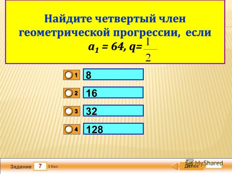 7 Задание Далее 1 бал. 1111 0 2222 0 3333 0 4444 0 Арифметический квадратный корень 8 16 32 128 Найдите четвертый член геометрической прогрессии, если а 1 = 64, q=