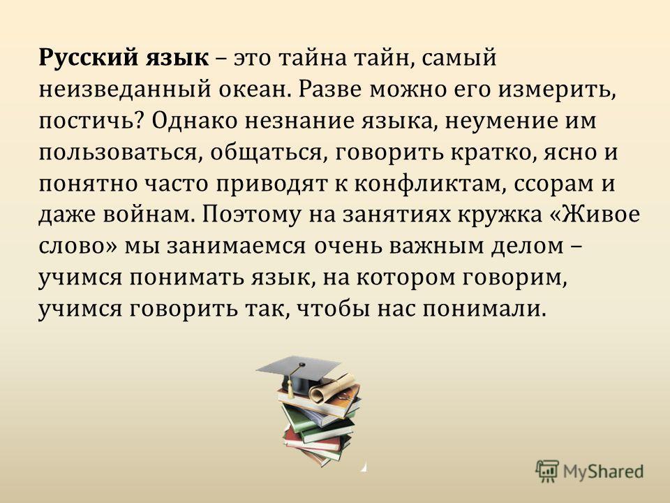 Русский язык – это тайна тайн, самый неизведанный океан. Разве можно его измерить, постичь? Однако незнание языка, неумение им пользоваться, общаться, говорить кратко, ясно и понятно часто приводят к конфликтам, ссорам и даже войнам. Поэтому на занят
