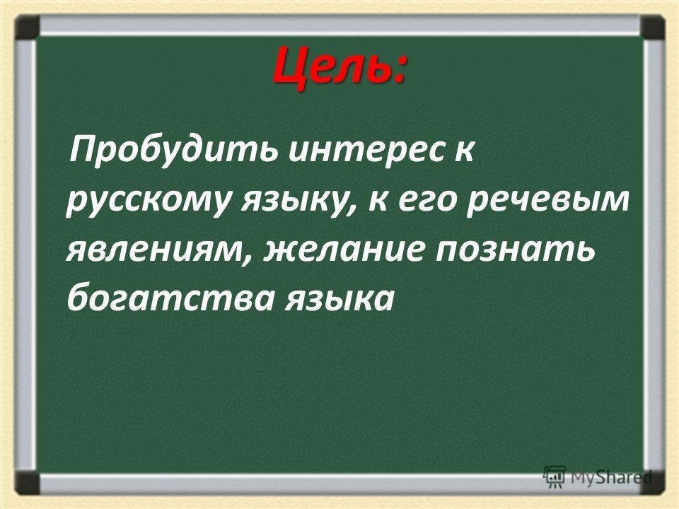 Цель: Пробудить интерес к русскому языку, к его речевым явлениям, желание познать богатства языка