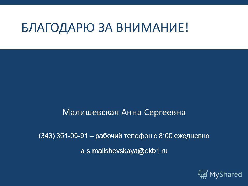 БЛАГОДАРЮ ЗА ВНИМАНИЕ ! Малишевская Анна Сергеевна (343) 351-05-91 – рабочий телефон с 8:00 ежедневно a.s.malishevskaya@okb1.ru