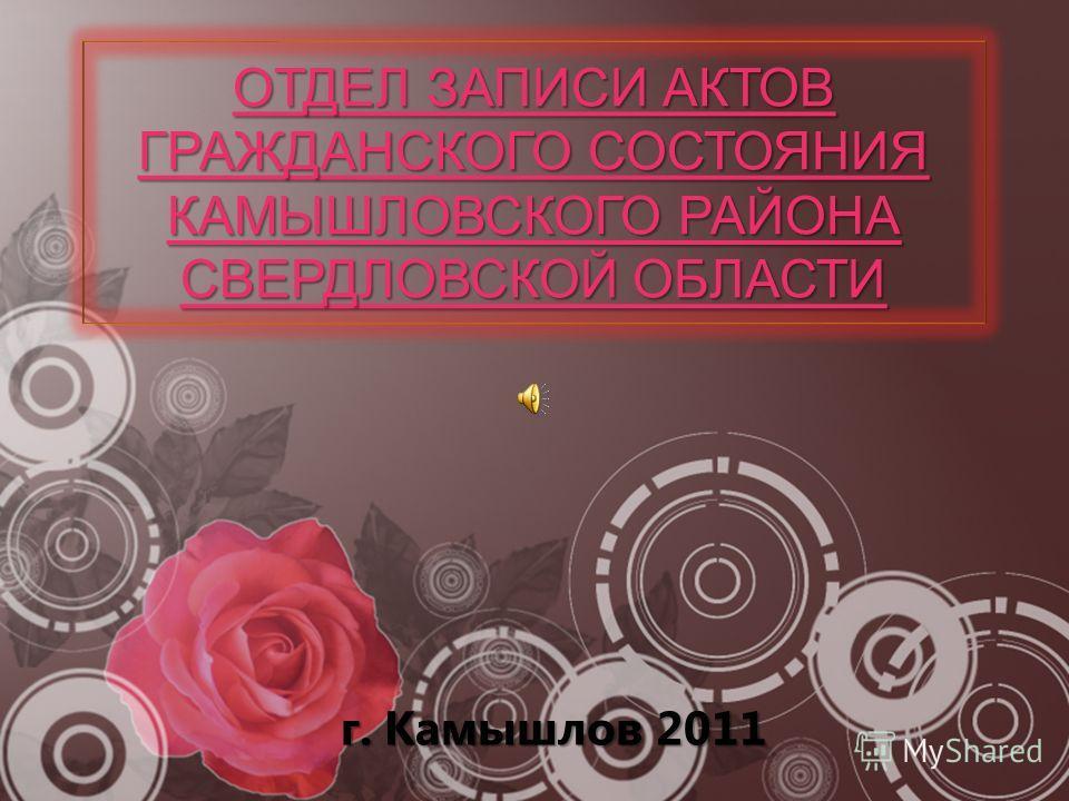 ОТДЕЛ ЗАПИСИ АКТОВ ГРАЖДАНСКОГО СОСТОЯНИЯ КАМЫШЛОВСКОГО РАЙОНА СВЕРДЛОВСКОЙ ОБЛАСТИ г. Камышлов 2011