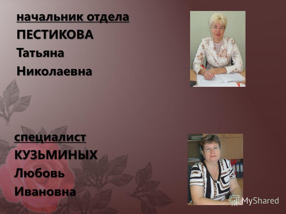 начальник отдела ПЕСТИКОВАТатьянаНиколаевна специалистКУЗЬМИНЫХЛюбовьИвановна