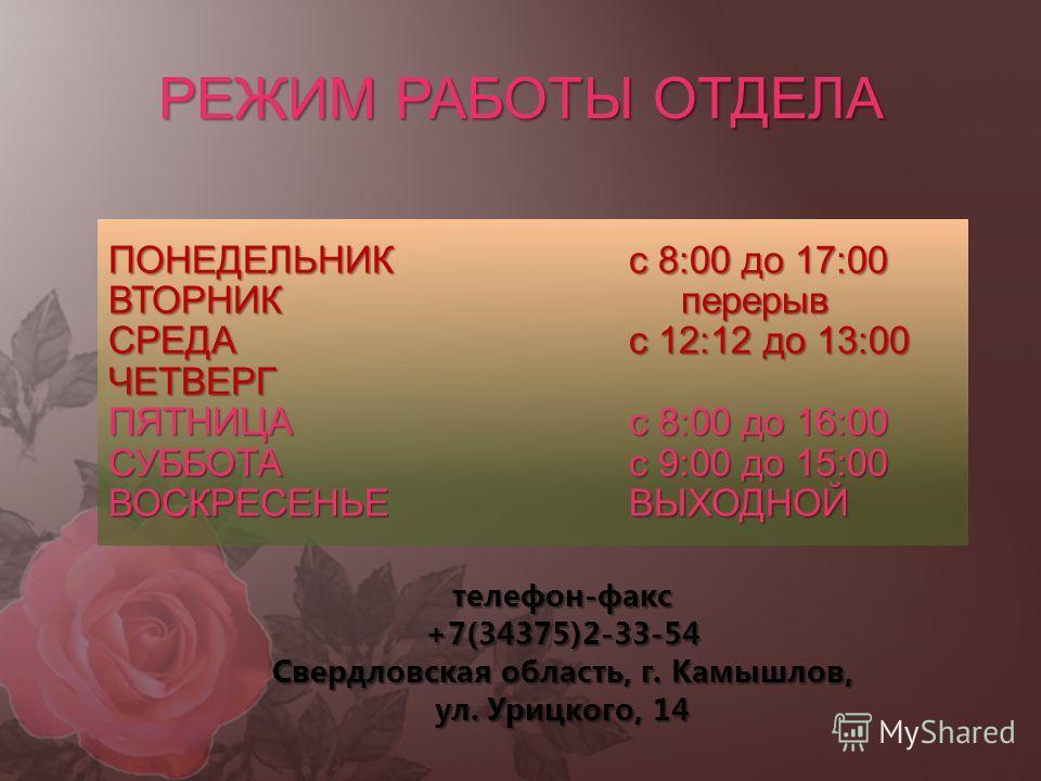 РЕЖИМ РАБОТЫ ОТДЕЛА ПОНЕДЕЛЬНИКс 8:00 до 17:00 ВТОРНИК перерыв СРЕДАс 12:12 до 13:00 ЧЕТВЕРГ ПЯТНИЦАс 8:00 до 16:00 СУББОТАс 9:00 до 15:00 ВОСКРЕСЕНЬЕВЫХОДНОЙ телефон-факс+7(34375)2-33-54 Свердловская область, г. Камышлов, ул. Урицкого, 14