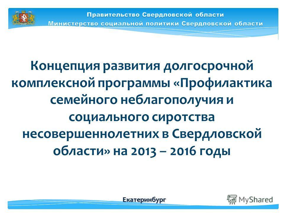 Концепция развития долгосрочной комплексной программы «Профилактика семейного неблагополучия и социального сиротства несовершеннолетних в Свердловской области» на 2013 – 2016 годы Екатеринбург