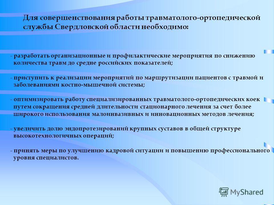 Для совершенствования работы травматолого-ортопедической службы Свердловской области необходимо: - разработать организационные и профилактические мероприятия по снижению количества травм до средне российских показателей; - приступить к реализации мер