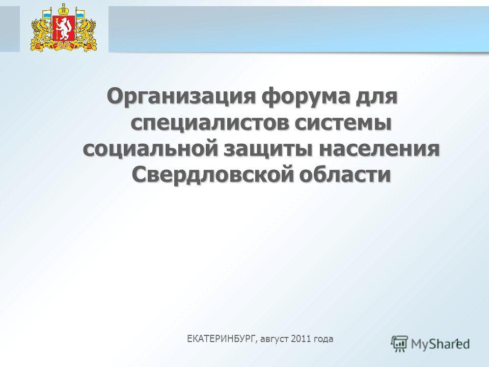 1 Организация форума для специалистов системы социальной защиты населения Свердловской области ЕКАТЕРИНБУРГ, август 2011 года