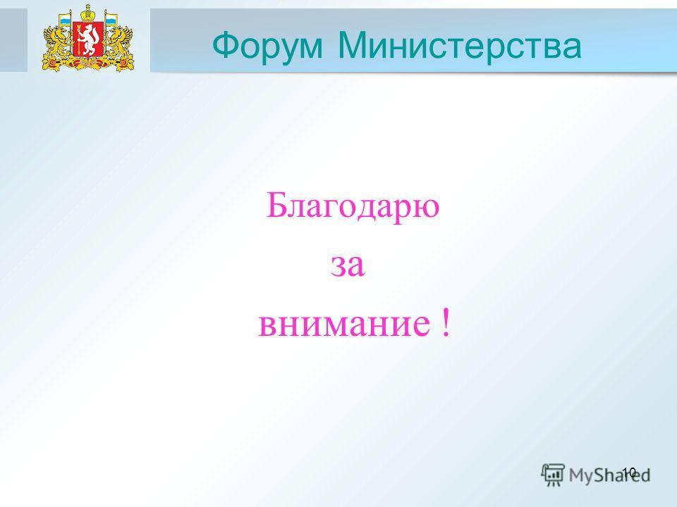10 Форум Министерства Благодарю за внимание !