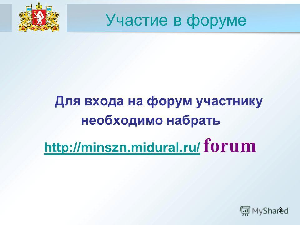 3 Участие в форуме Для входа на форум участнику необходимо набрать http://minszn.midural.ru/ forumhttp://minszn.midural.ru/