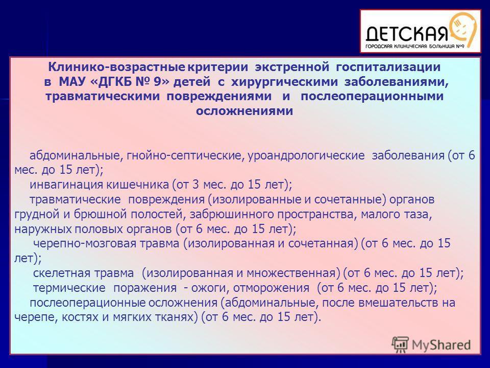 Клинико-возрастные критерии экстренной госпитализации в МАУ «ДГКБ 9» детей с хирургическими заболеваниями, травматическими повреждениями и послеоперационными осложнениями абдоминальные, гнойно-септические, уроандрологические заболевания (от 6 мес. до