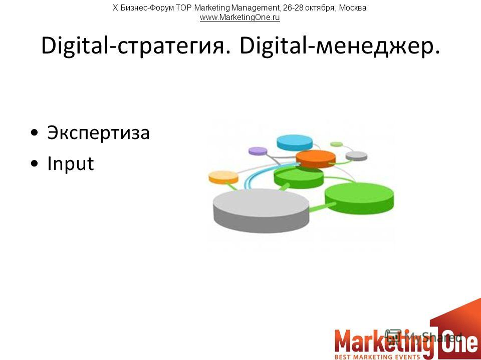 Digital-стратегия. Digital-менеджер. Экспертиза Input Х Бизнес-Форум TOP Marketing Management, 26-28 октября, Москва www.MarketingOne.ru