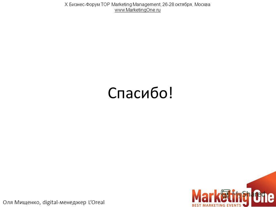 Спасибо! Оля Мищенко, digital-менеджер LOreal Х Бизнес-Форум TOP Marketing Management, 26-28 октября, Москва www.MarketingOne.ru