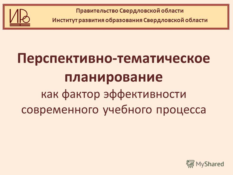 Правительство Свердловской области Институт развития образования Свердловской области Перспективно-тематическое планирование как фактор эффективности современного учебного процесса