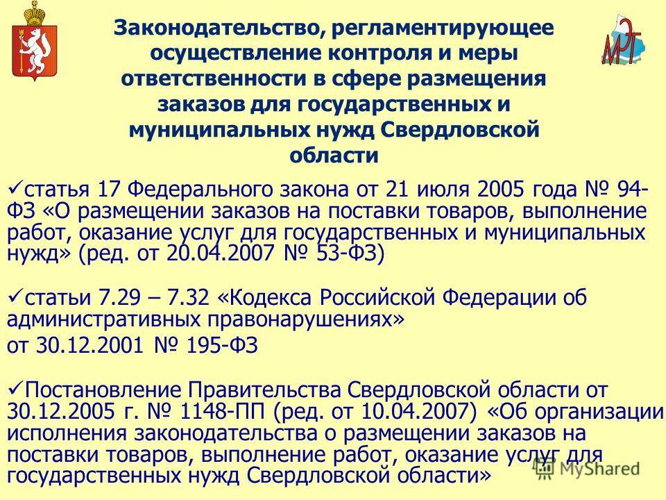 Законодательство, регламентирующее осуществление контроля и меры ответственности в сфере размещения заказов для государственных и муниципальных нужд Свердловской области статья 17 Федерального закона от 21 июля 2005 года 94- ФЗ «О размещении заказов