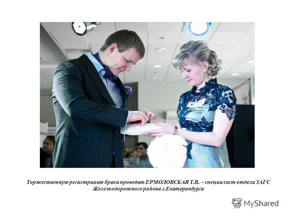Торжественную регистрацию брака проводит ЕРМОЛОВСКАЯ Т.В. – специалист отдела ЗАГС Железнодорожного района г.Екатеринбурга