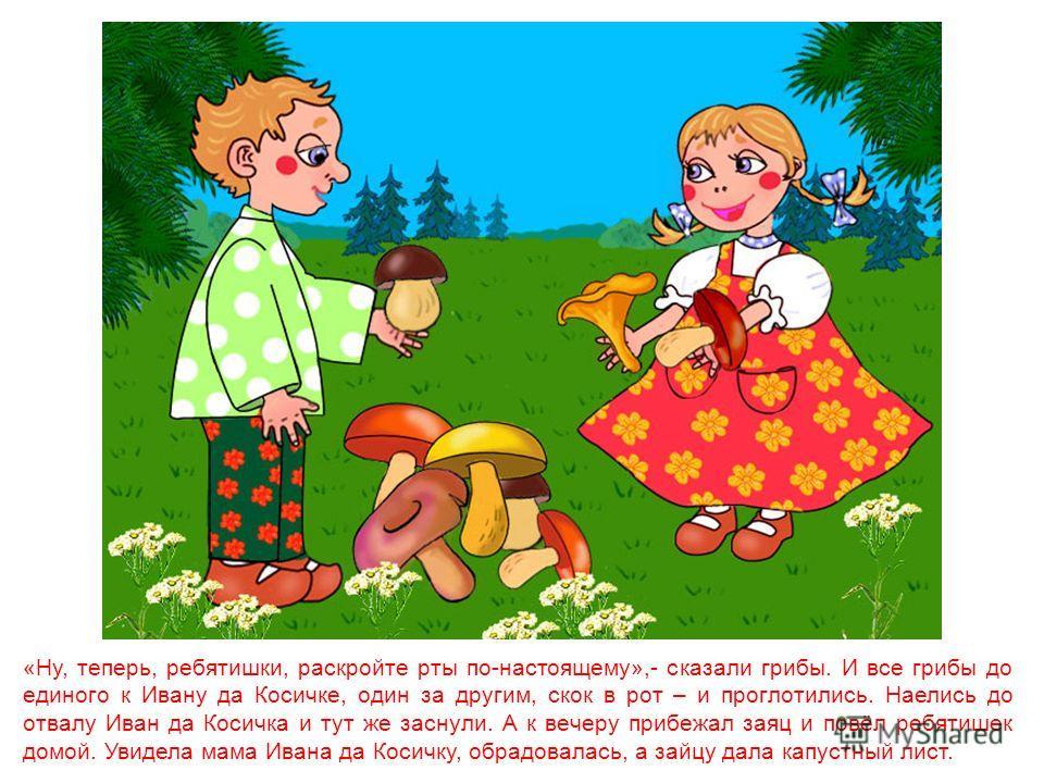«Ах ты, яд, мухомор, чтоб тебе лопнуть, ребятишек травить надумал!» С мухомора только мука летит. «Посмеяться я хотел!» - вопит мухомор. «Мы тебе посмеёмся»,- кричат грибы, и так навалились, что осталось от мухомора мокрое место – лопнул. И где мокро