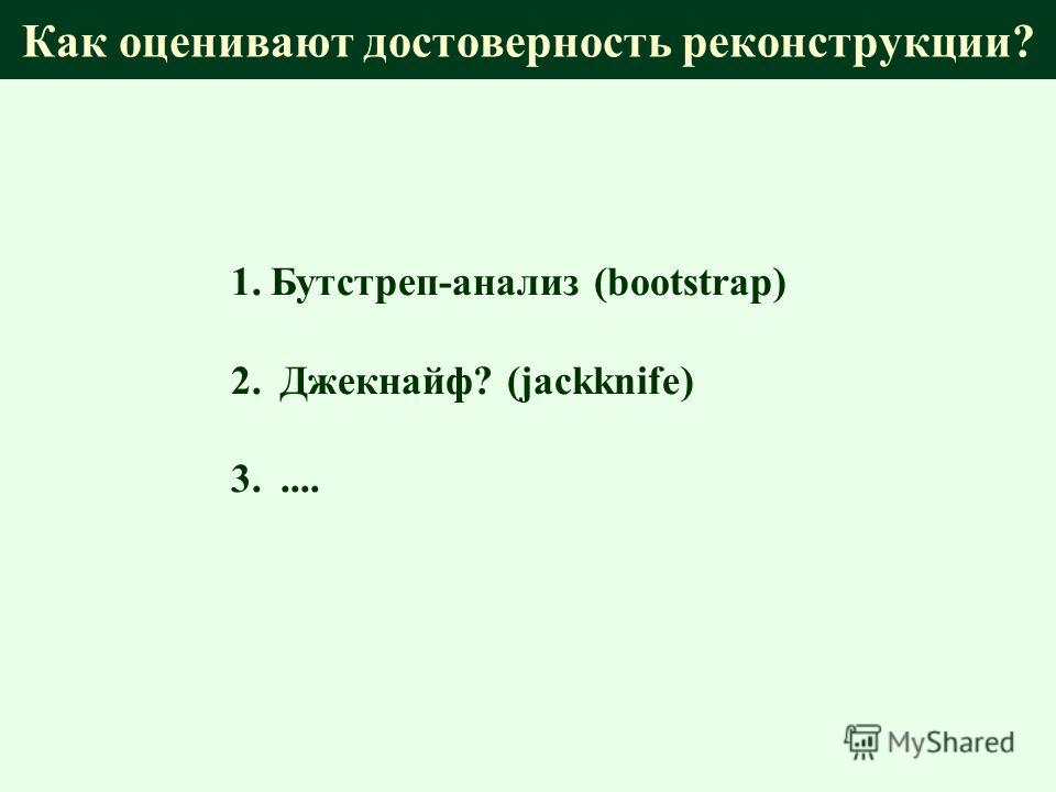 Как оценивают достоверность реконструкции? 1.Бутстреп-анализ (bootstrap) 2. Джекнайф? (jackknife) 3.....