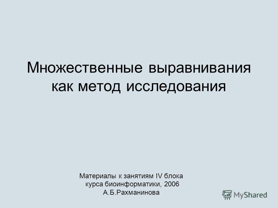 Множественные выравнивания как метод исследования Материалы к занятиям IV блока курса биоинформатики, 2006 А.Б.Рахманинова