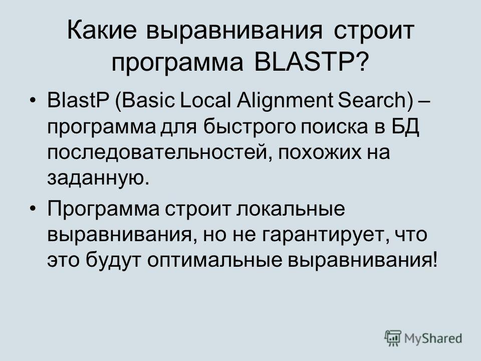 Какие выравнивания строит программа BLASTP? BlastP (Basic Local Alignment Search) – программа для быстрого поиска в БД последовательностей, похожих на заданную. Программа строит локальные выравнивания, но не гарантирует, что это будут оптимальные выр