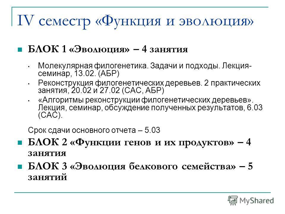 IV семестр «Функция и эволюция» БЛОК 1 «Эволюция» – 4 занятия Молекулярная филогенетика. Задачи и подходы. Лекция- семинар, 13.02. (АБР) Реконструкция филогенетических деревьев. 2 практических занятия, 20.02 и 27.02 (САС, АБР) «Алгоритмы реконструкци