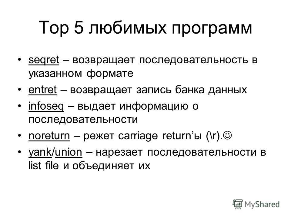 Top 5 любимых программ seqret – возвращает последовательность в указанном формате entret – возвращает запись банка данных infoseq – выдает информацию о последовательности noreturn – режет carriage returnы (\r). yank/union – нарезает последовательност