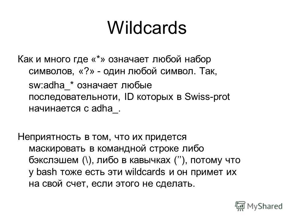 Wildcards Как и много где «*» означает любой набор символов, «?» - один любой символ. Так, sw:adha_* означает любые последовательноти, ID которых в Swiss-prot начинается с adha_. Неприятность в том, что их придется маскировать в командной строке либо