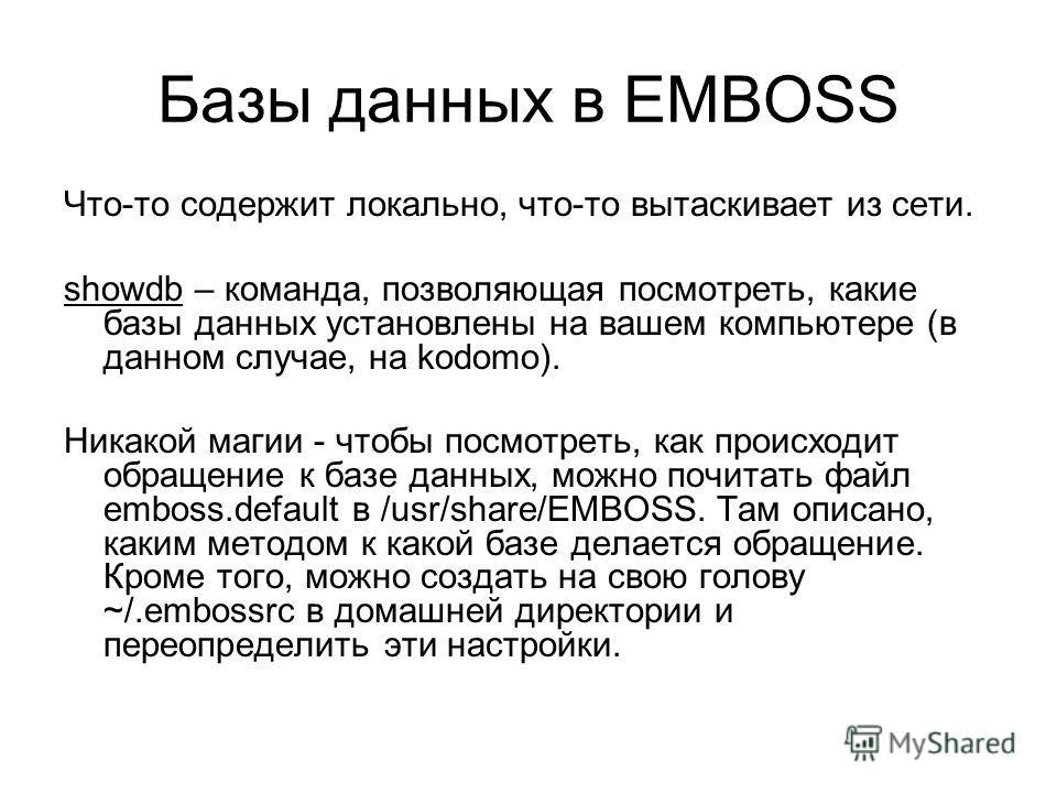 Базы данных в EMBOSS Что-то содержит локально, что-то вытаскивает из сети. showdb – команда, позволяющая посмотреть, какие базы данных установлены на вашем компьютере (в данном случае, на kodomo). Никакой магии - чтобы посмотреть, как происходит обра