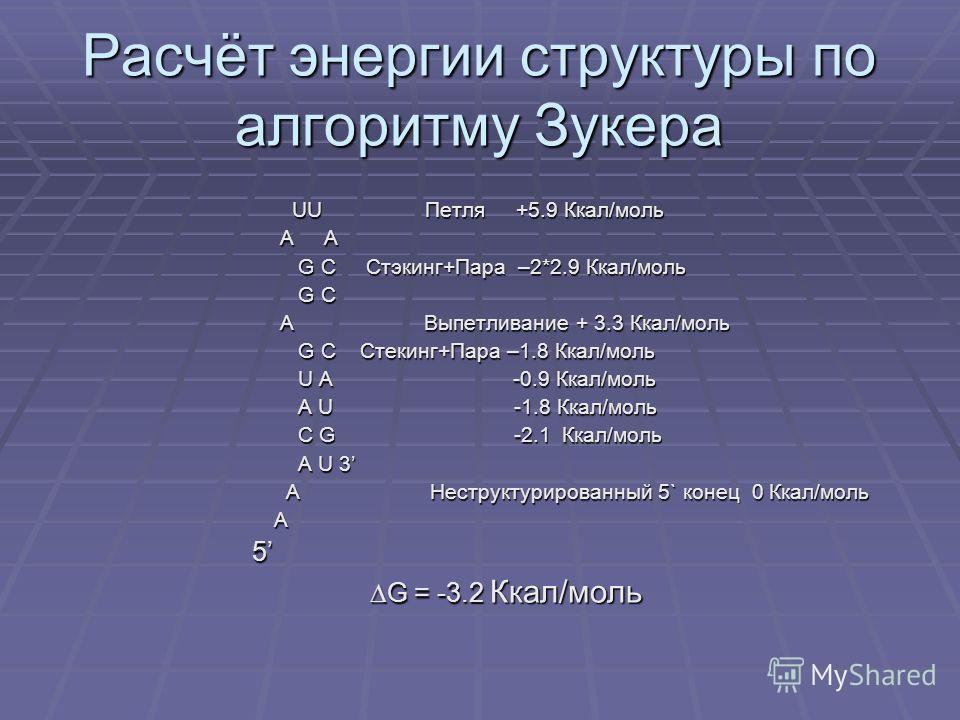 Расчёт энергии структуры по алгоритму Зукера UU Петля +5.9 Ккал/моль UU Петля +5.9 Ккал/моль A A A A G C Стэкинг+Пара –2*2.9 Ккал/моль G C Стэкинг+Пара –2*2.9 Ккал/моль G C G C A Выпетливание + 3.3 Ккал/моль A Выпетливание + 3.3 Ккал/моль G C Стекинг