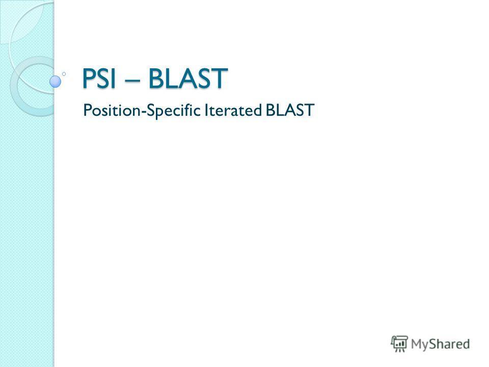 PSI – BLAST Position-Specific Iterated BLAST